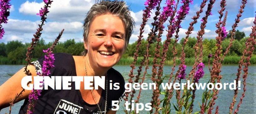Genieten is geen werkwoord! – 5 tips